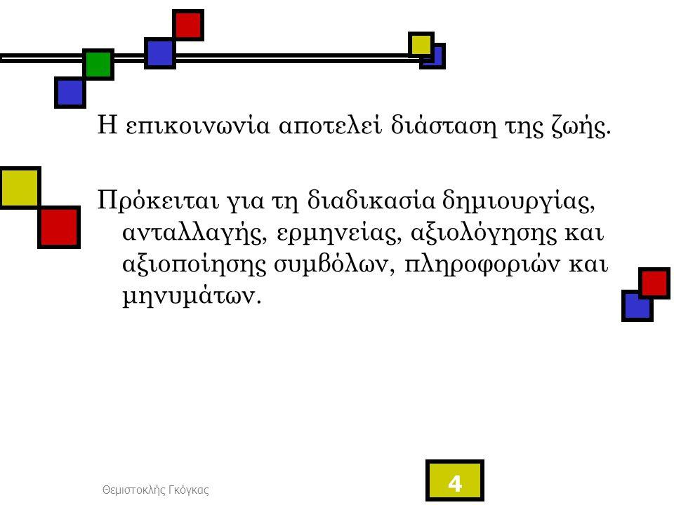 Θεμιστοκλής Γκόγκας 4 Η επικοινωνία αποτελεί διάσταση της ζωής. Πρόκειται για τη διαδικασία δημιουργίας, ανταλλαγής, ερμηνείας, αξιολόγησης και αξιοπο