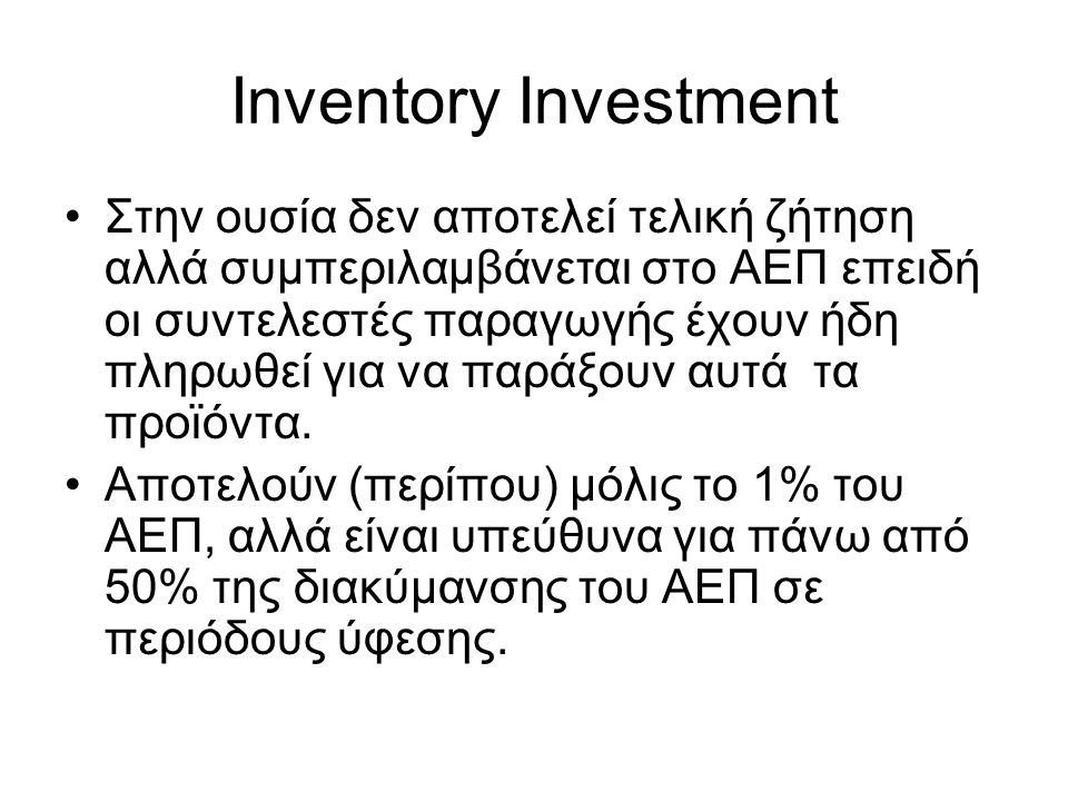 Inventory Investment Στην ουσία δεν αποτελεί τελική ζήτηση αλλά συμπεριλαμβάνεται στο ΑΕΠ επειδή οι συντελεστές παραγωγής έχουν ήδη πληρωθεί για να παράξουν αυτά τα προϊόντα.