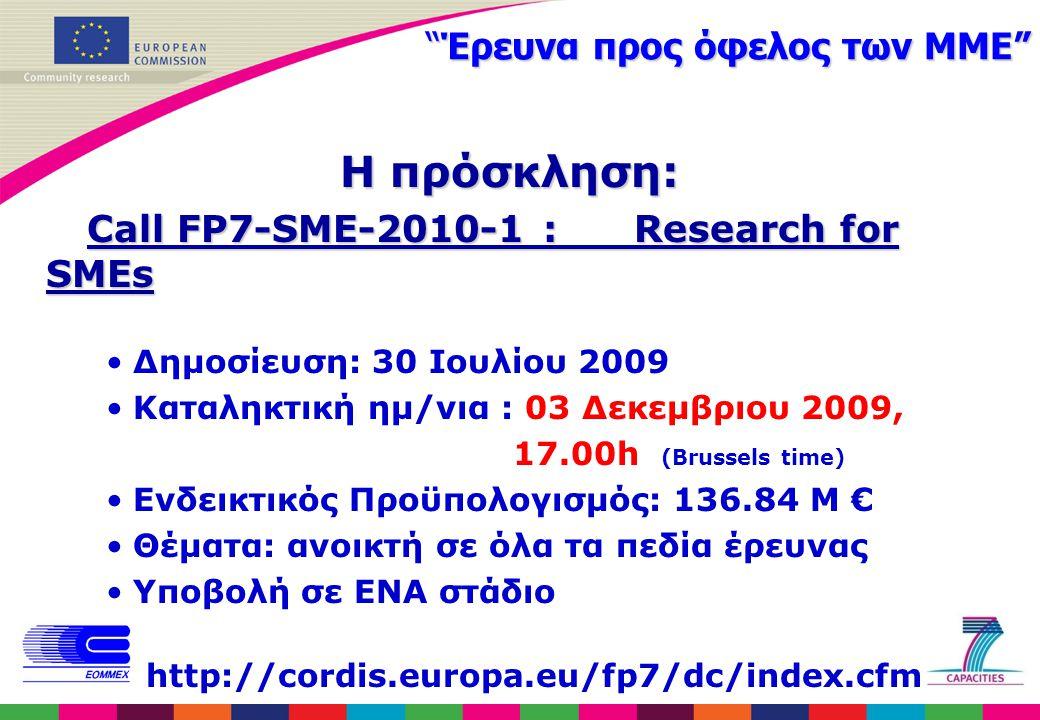 Έρευνα προς όφελος των ΜΜΕ Η πρόσκληση: Call FP7-SME-2010-1 : Research for SMEs Call FP7-SME-2010-1 : Research for SMEs Δημοσίευση: 30 Ιουλίου 2009 Καταληκτική ημ/νια : 03 Δεκεμβριου 2009, 17.00h (Brussels time) Ενδεικτικός Προϋπολογισμός: 136.84 M € Θέματα: ανοικτή σε όλα τα πεδία έρευνας Υποβολή σε ΕΝΑ στάδιο http://cordis.europa.eu/fp7/dc/index.cfm