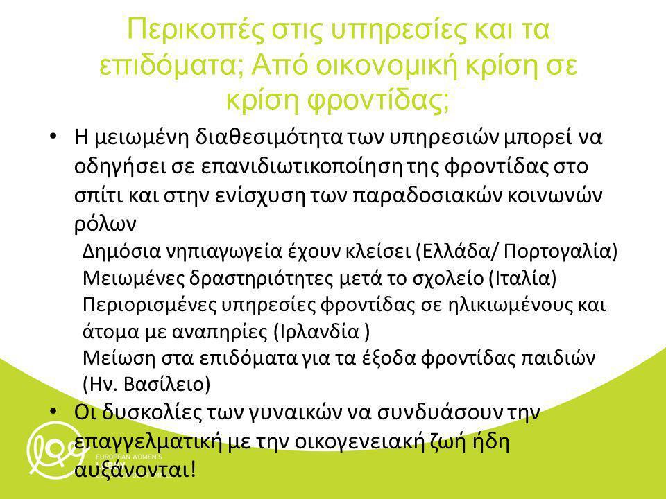 Η μειωμένη διαθεσιμότητα των υπηρεσιών μπορεί να οδηγήσει σε επανιδιωτικοποίηση της φροντίδας στο σπίτι και στην ενίσχυση των παραδοσιακών κοινωνών ρόλων Δημόσια νηπιαγωγεία έχουν κλείσει (Ελλάδα/ Πορτογαλία) Μειωμένες δραστηριότητες μετά το σχολείο (Ιταλία) Περιορισμένες υπηρεσίες φροντίδας σε ηλικιωμένους και άτομα με αναπηρίες (Ιρλανδία ) Μείωση στα επιδόματα για τα έξοδα φροντίδας παιδιών (Ην.