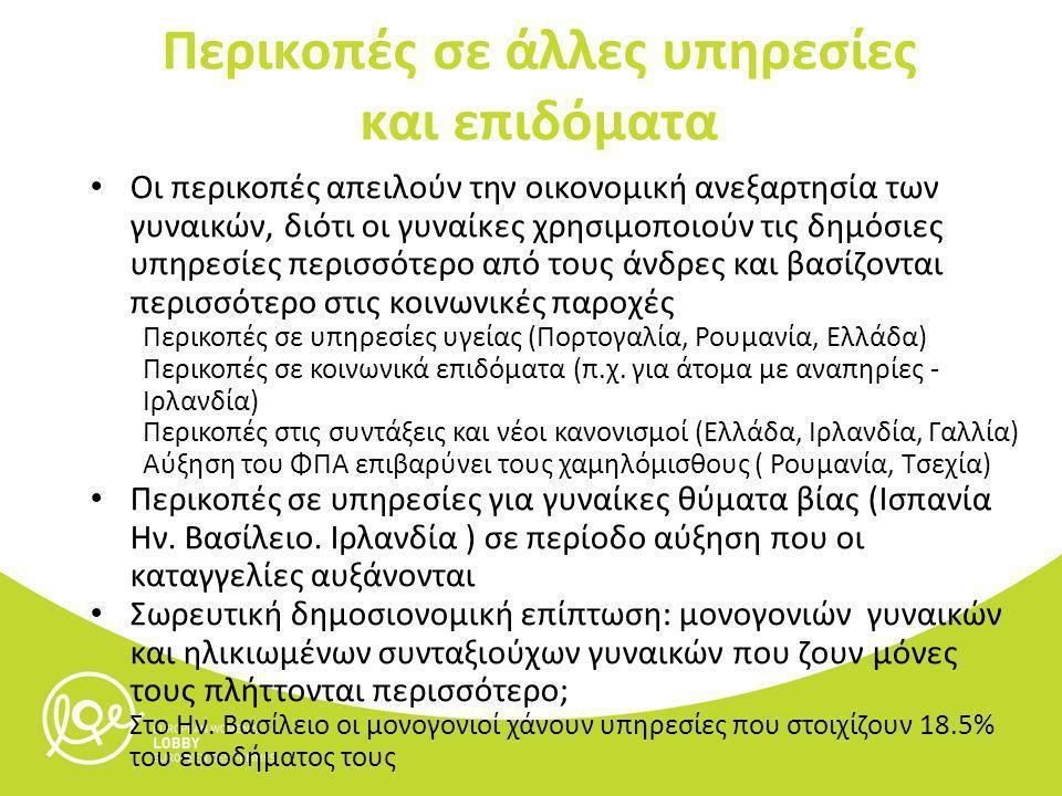 Οι περικοπές απειλούν την οικονομική ανεξαρτησία των γυναικών, διότι οι γυναίκες χρησιμοποιούν τις δημόσιες υπηρεσίες περισσότερο από τους άνδρες και βασίζονται περισσότερο στις κοινωνικές παροχές Περικοπές σε υπηρεσίες υγείας (Πορτογαλία, Ρουμανία, Ελλάδα) Περικοπές σε κοινωνικά επιδόματα (π.χ.