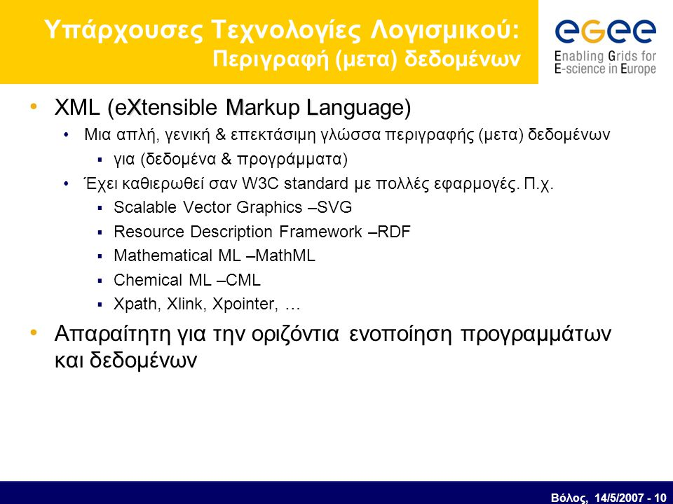 Βόλος, 14/5/2007 - 10 Υπάρχουσες Τεχνολογίες Λογισμικού: Περιγραφή (μετα) δεδομένων XML XML (eXtensible Markup Language) Μια απλή, γενική & επεκτάσιμη γλώσσα περιγραφής (μετα) δεδομένων  για (δεδομένα & προγράμματα) Έχει καθιερωθεί σαν W3C standard με πολλές εφαρμογές.