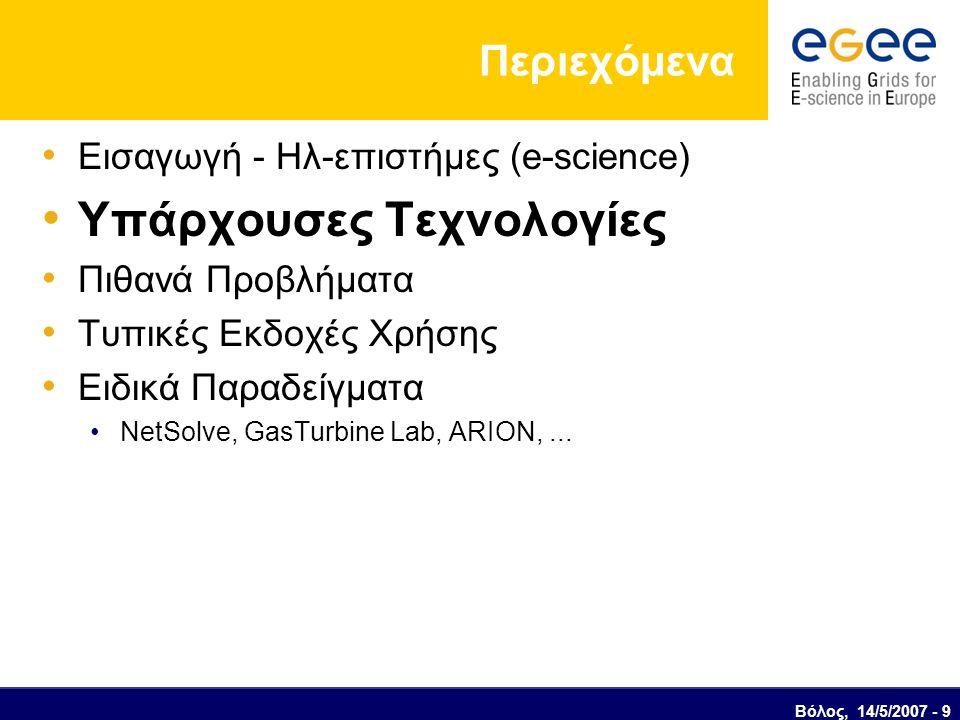 Βόλος, 14/5/2007 - 9 Περιεχόμενα Εισαγωγή - Ηλ-επιστήμες (e-science) Υπάρχουσες Τεχνολογίες Πιθανά Προβλήματα Τυπικές Εκδοχές Χρήσης Ειδικά Παραδείγματα NetSolve, GasTurbine Lab, ARION,...