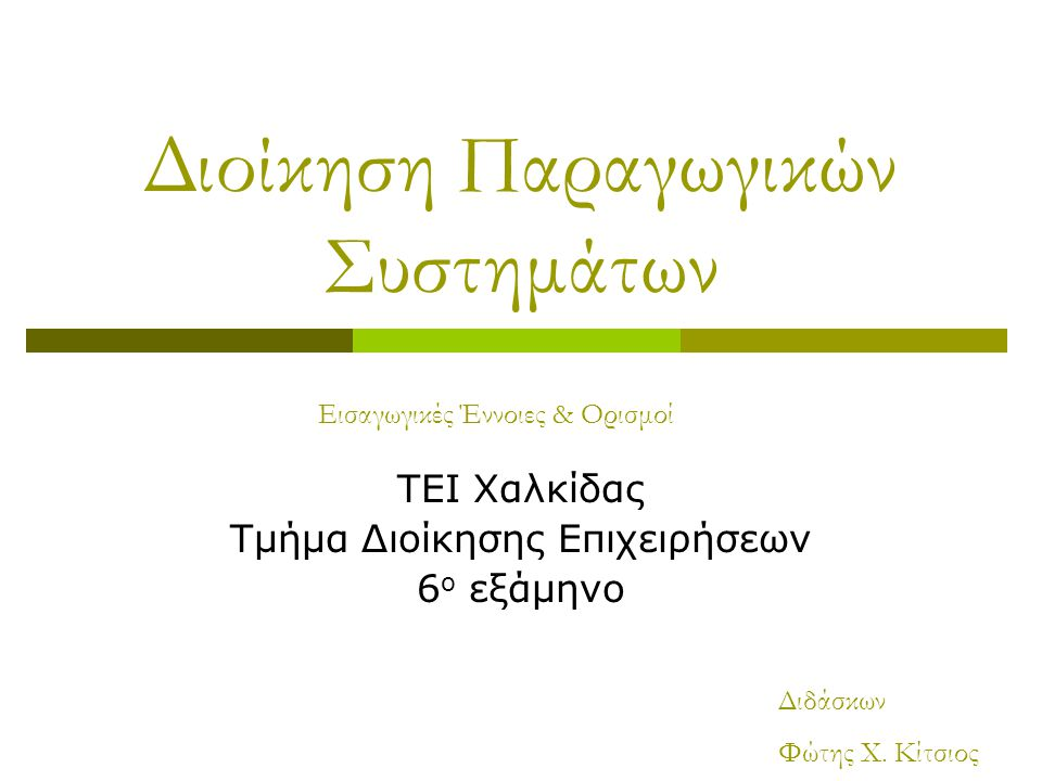 Διοίκηση Παραγωγικών Συστημάτων ΤΕΙ Χαλκίδας Τμήμα Διοίκησης Επιχειρήσεων 6 ο εξάμηνο Εισαγωγικές Έννοιες & Ορισμοί Διδάσκων Φώτης Χ.