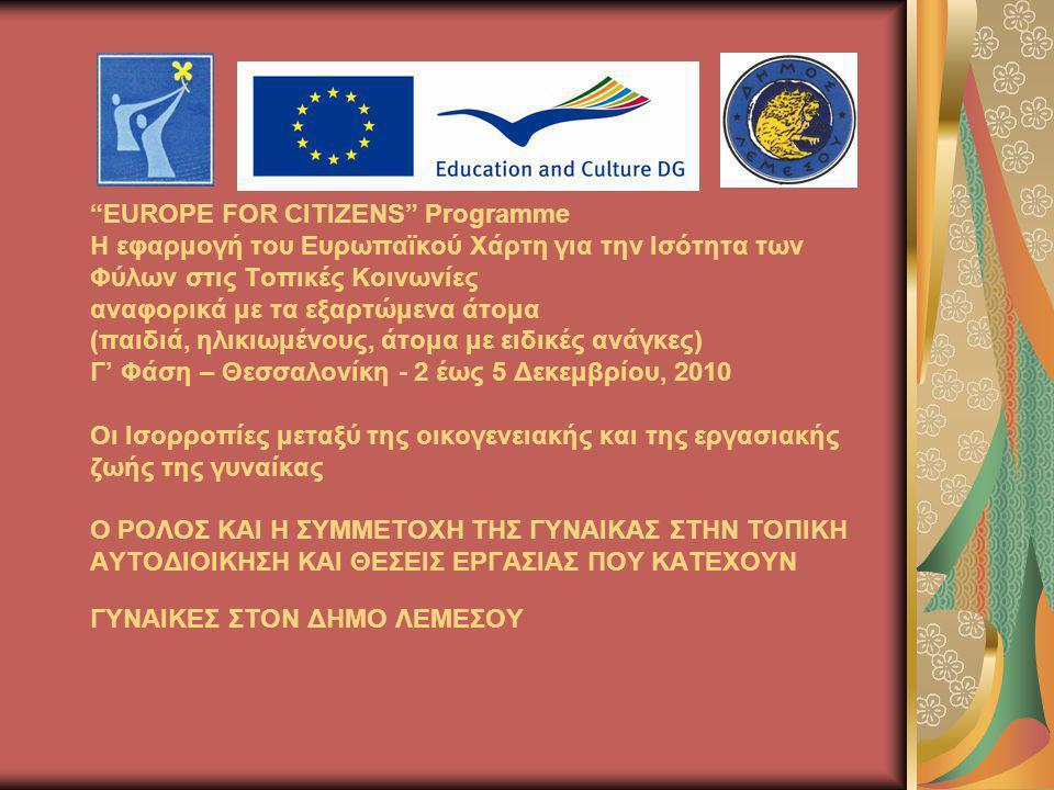 EUROPE FOR CITIZENS Programme Η εφαρμογή του Ευρωπαϊκού Χάρτη για την Ισότητα των Φύλων στις Τοπικές Κοινωνίες αναφορικά με τα εξαρτώμενα άτομα (παιδιά, ηλικιωμένους, άτομα με ειδικές ανάγκες) Γ' Φάση – Θεσσαλονίκη - 2 έως 5 Δεκεμβρίου, 2010 Οι Ισορροπίες μεταξύ της οικογενειακής και της εργασιακής ζωής της γυναίκας Ο ΡΟΛΟΣ ΚΑΙ Η ΣΥΜΜΕΤΟΧΗ ΤΗΣ ΓΥΝΑΙΚΑΣ ΣΤΗΝ ΤΟΠΙΚΗ ΑΥΤΟΔΙΟΙΚΗΣΗ ΚΑΙ ΘΕΣΕΙΣ ΕΡΓΑΣΙΑΣ ΠΟΥ ΚΑΤΕΧΟΥΝ ΓΥΝΑΙΚΕΣ ΣΤΟΝ ΔΗΜΟ ΛΕΜΕΣΟΥ