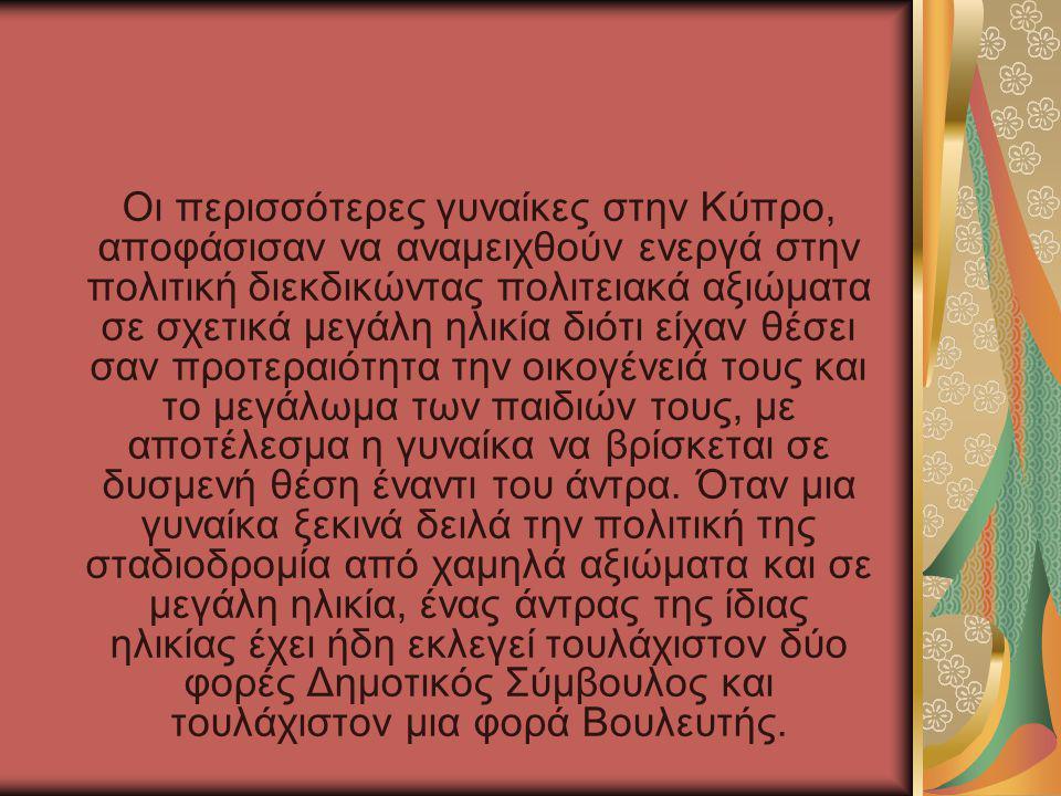 Οι περισσότερες γυναίκες στην Κύπρο, αποφάσισαν να αναμειχθούν ενεργά στην πολιτική διεκδικώντας πολιτειακά αξιώματα σε σχετικά μεγάλη ηλικία διότι είχαν θέσει σαν προτεραιότητα την οικογένειά τους και το μεγάλωμα των παιδιών τους, με αποτέλεσμα η γυναίκα να βρίσκεται σε δυσμενή θέση έναντι του άντρα.