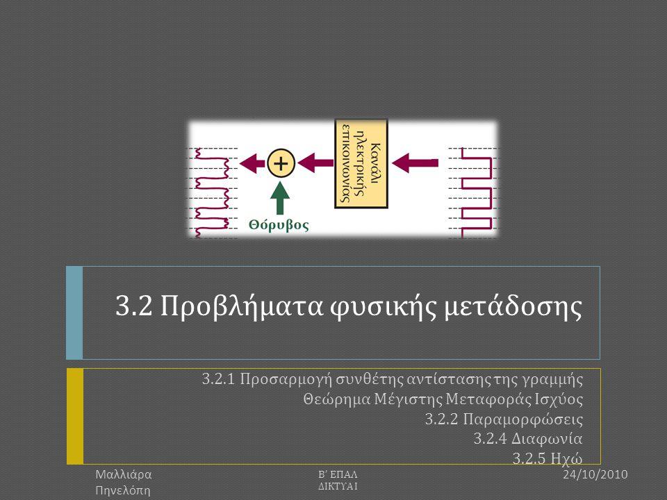 Περιορισμοί στο φυσικό στρώμα  Τέσσερα βασικά φαινόμενα περιορίζουν τον ρυθμό και την απόσταση μετάδοσης :  Εξασθένιση (Attenuation)  Παραμόρφωση (Distortion)  Διασπορά (Dispersion)  Θόρυβος (Noise) 24/10/2010 Β ' ΕΠΑΛ ΔΙΚΤΥΑ Ι 2