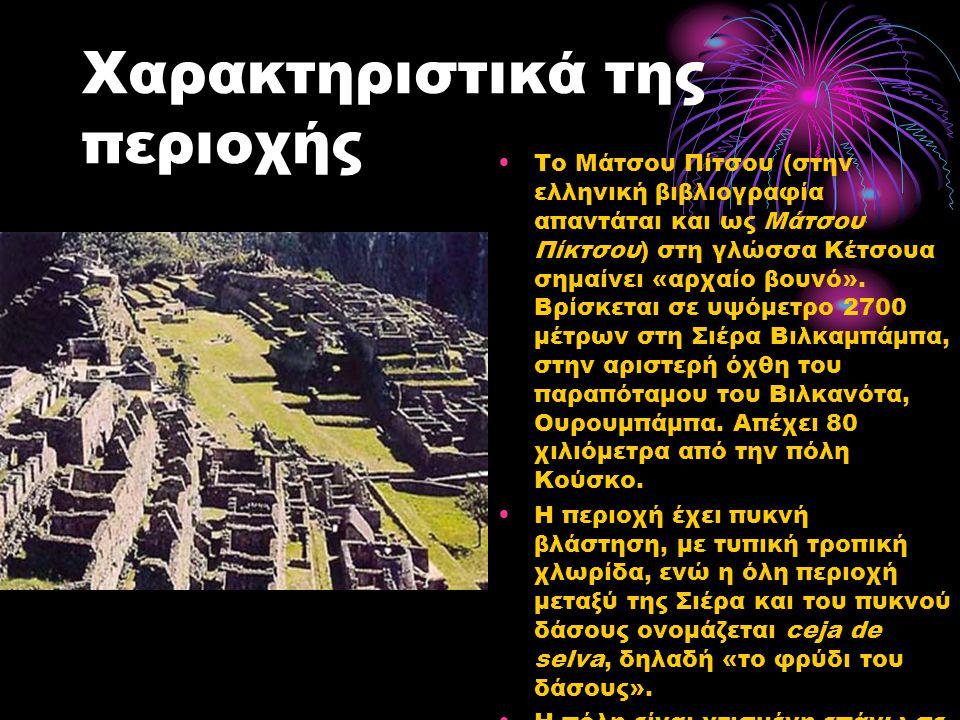 Χαρακτηριστικά της περιοχής Το Μάτσου Πίτσου (στην ελληνική βιβλιογραφία απαντάται και ως Μάτσου Πίκτσου) στη γλώσσα Κέτσουα σημαίνει «αρχαίο βουνό».
