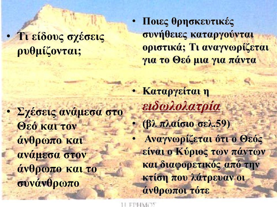 Τι είδους σχέσεις ρυθμίζονται; Σχέσεις ανάμεσα στο Θεό και τον άνθρωπο και ανάμεσα στον άνθρωπο και το συνάνθρωπο Ποιες θρησκευτικές συνήθειες καταργούνται οριστικά; Τι αναγνωρίζεται για το Θεό μια για πάντα Καταργείται η ειδωλολατρία (βλ πλαίσιο σελ.59) Α Αναγνωρίζεται ότι ο Θεός είναι ο Κύριος των πάντων και διαφορετικός από την κτίση που λάτρευαν οι άνθρωποι τότε