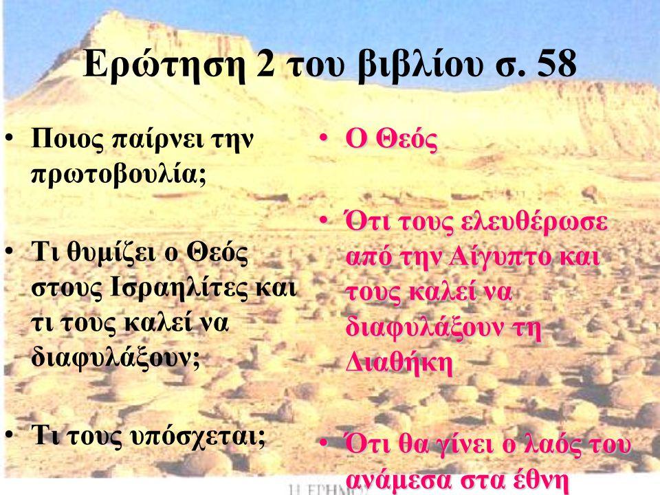 Ερώτηση 2 του βιβλίου σ. 58 Ποιος παίρνει την πρωτοβουλία; Τι θυμίζει ο Θεός στους Ισραηλίτες και τι τους καλεί να διαφυλάξουν; Τι τους υπόσχεται; Ο Θ