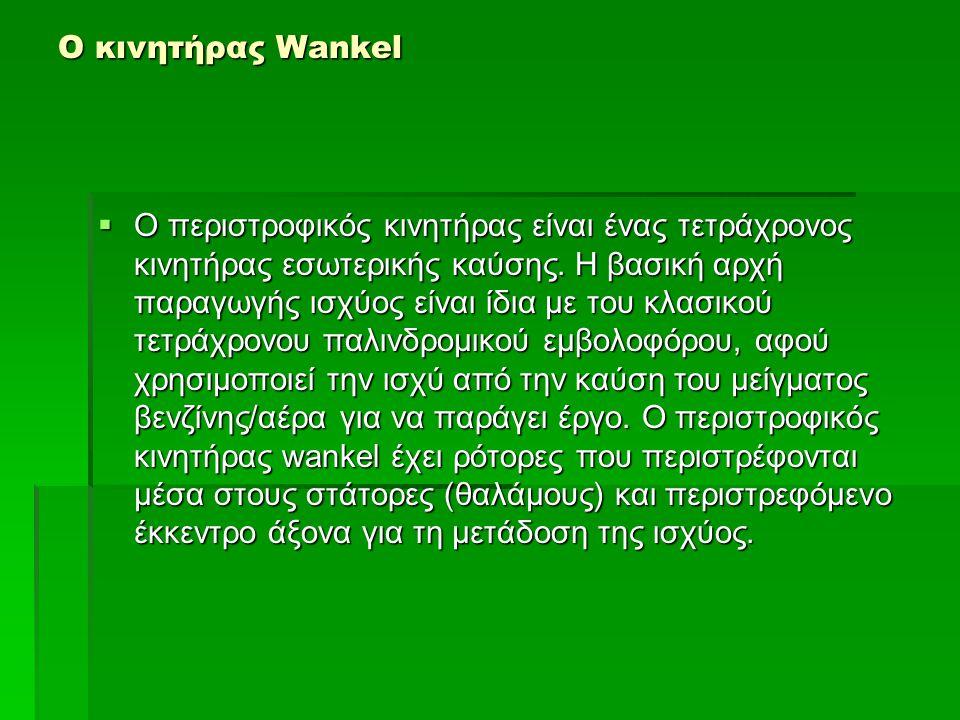 Ο κινητήρας Wankel  Ο περιστροφικός κινητήρας είναι ένας τετράχρονος κινητήρας εσωτερικής καύσης. Η βασική αρχή παραγωγής ισχύος είναι ίδια με του κλ
