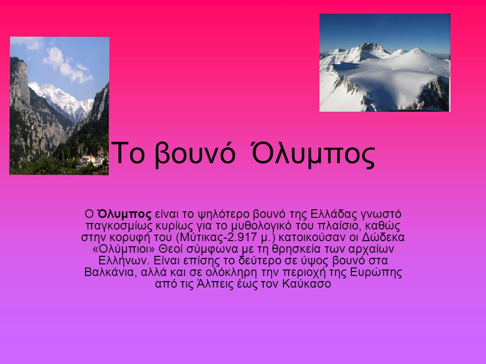 Το βουνό Όλυμπος Ο Όλυμπος είναι το ψηλότερο βουνό της Ελλάδας γνωστό παγκοσμίως κυρίως για το μυθολογικό του πλαίσιο, καθώς στην κορυφή του (Μύτικας-2.917 μ.) κατοικούσαν οι Δώδεκα «Ολύμπιοι» Θεοί σύμφωνα με τη θρησκεία των αρχαίων Ελλήνων.