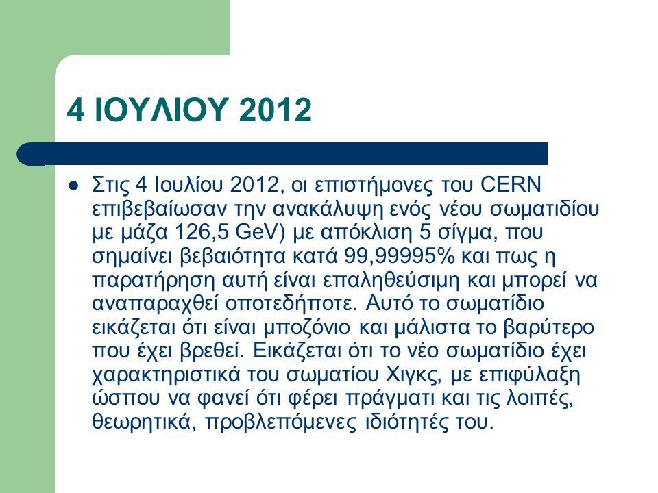 4 ΙΟΥΛΙΟΥ 2012 Στις 4 Ιουλίου 2012, οι επιστήμονες του CERN επιβεβαίωσαν την ανακάλυψη ενός νέου σωματιδίου με μάζα 126,5 GeV) με απόκλιση 5 σίγμα, πο