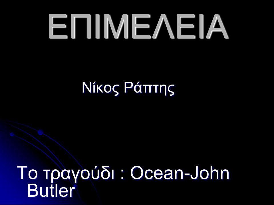 ΕΠΙΜΕΛΕΙΑ Νίκος Ράπτης Νίκος Ράπτης Το τραγούδι : Ocean-John Butler