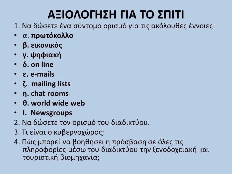 ΑΞΙΟΛΟΓΗΣΗ ΓΙΑ ΤΟ ΣΠΙΤΙ 1. Να δώσετε ένα σύντομο ορισμό για τις ακόλουθες έννοιες: α. πρωτόκολλο β. εικονικός γ. ψηφιακή δ. on line ε. e-mails ζ. mail