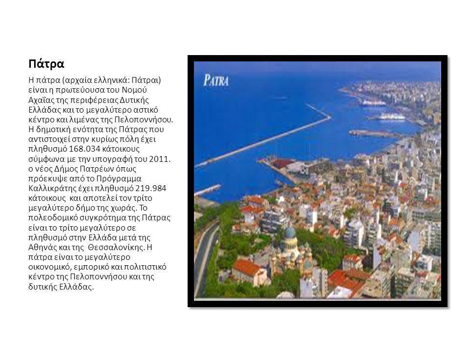 Πάτρα Η πάτρα (αρχαία ελληνικά: Πάτραι) είναι η πρωτεύουσα του Νομού Αχαΐας της περιφέρειας Δυτικής Ελλάδας και το μεγαλύτερο αστικό κέντρο και λιμένα