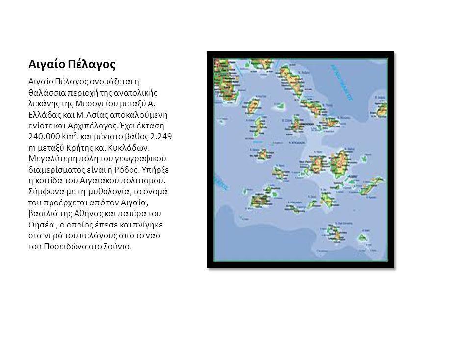 Αιγαίο Πέλαγος Αιγαίο Πέλαγος ονομάζεται η θαλάσσια περιοχή της ανατολικής λεκάνης της Μεσογείου μεταξύ Α. Ελλάδας και Μ.Ασίας αποκαλούμενη ενίοτε και