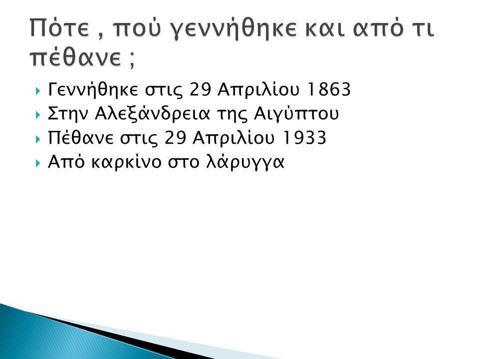  Γεννήθηκε στις 29 Απριλίου 1863  Στην Αλεξάνδρεια της Αιγύπτου  Πέθανε στις 29 Απριλίου 1933  Από καρκίνο στο λάρυγγα