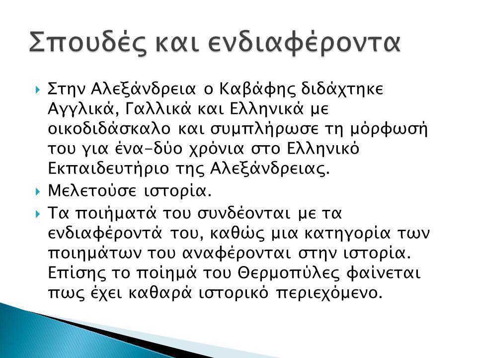  Στην Αλεξάνδρεια ο Kαβάφης διδάχτηκε Αγγλικά, Γαλλικά και Ελληνικά με οικοδιδάσκαλο και συμπλήρωσε τη μόρφωσή του για ένα-δύο χρόνια στο Ελληνικό Εκ