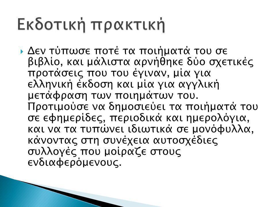  Δεν τύπωσε ποτέ τα ποιήματά του σε βιβλίο, και μάλιστα αρνήθηκε δύο σχετικές προτάσεις που του έγιναν, μία για ελληνική έκδοση και μία για αγγλική μ