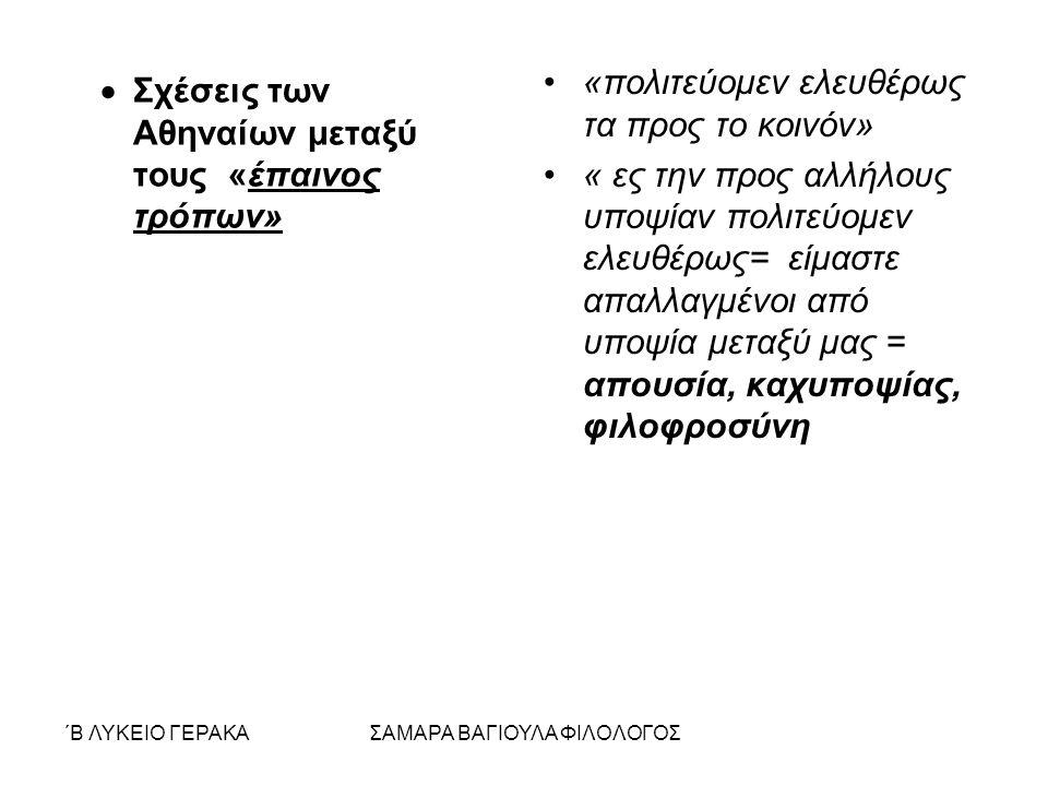 ΄Β ΛΥΚΕΙΟ ΓΕΡΑΚΑΣΑΜΑΡΑ ΒΑΓΙΟΥΛΑ ΦΙΛΟΛΟΓΟΣ  Σχέσεις των Αθηναίων μεταξύ τους «έπαινος τρόπων» «πολιτεύομεν ελευθέρως τα προς το κοινόν» « ες την προς αλλήλους υποψίαν πολιτεύομεν ελευθέρως= είμαστε απαλλαγμένοι από υποψία μεταξύ μας = απουσία, καχυποψίας, φιλοφροσύνη