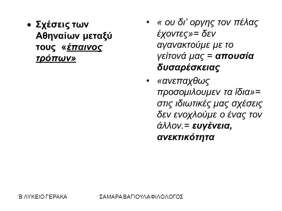 ΄Β ΛΥΚΕΙΟ ΓΕΡΑΚΑΣΑΜΑΡΑ ΒΑΓΙΟΥΛΑ ΦΙΛΟΛΟΓΟΣ  Σχέσεις των Αθηναίων μεταξύ τους «έπαινος τρόπων» « ου δι' οργης τον πέλας έχοντες»= δεν αγανακτούμε με το γείτονά μας = απουσία δυσαρέσκειας «ανεπαχθως προσομιλουμεν τα ίδια»= στις ιδιωτικές μας σχέσεις δεν ενοχλούμε ο ένας τον άλλον.= ευγένεια, ανεκτικότητα