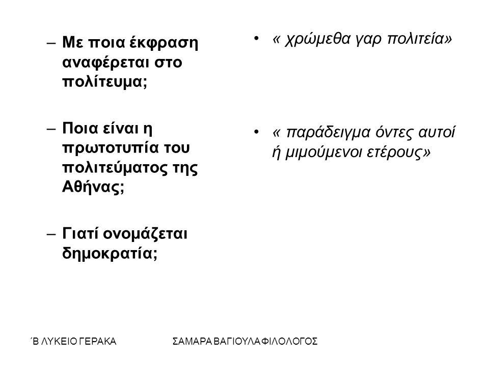 ΄Β ΛΥΚΕΙΟ ΓΕΡΑΚΑΣΑΜΑΡΑ ΒΑΓΙΟΥΛΑ ΦΙΛΟΛΟΓΟΣ –Με ποια έκφραση αναφέρεται στο πολίτευμα; –Ποια είναι η πρωτοτυπία του πολιτεύματος της Αθήνας; –Γιατί ονομάζεται δημοκρατία; « χρώμεθα γαρ πολιτεία» « παράδειγμα όντες αυτοί ή μιμούμενοι ετέρους»
