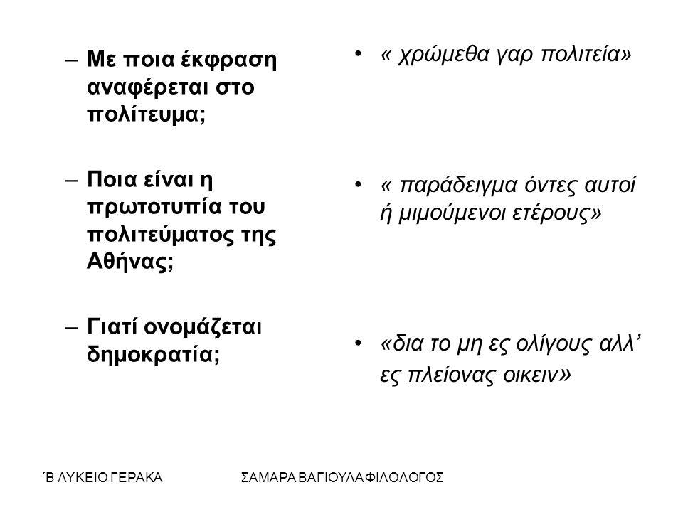 ΄Β ΛΥΚΕΙΟ ΓΕΡΑΚΑΣΑΜΑΡΑ ΒΑΓΙΟΥΛΑ ΦΙΛΟΛΟΓΟΣ –Με ποια έκφραση αναφέρεται στο πολίτευμα; –Ποια είναι η πρωτοτυπία του πολιτεύματος της Αθήνας; –Γιατί ονομάζεται δημοκρατία; « χρώμεθα γαρ πολιτεία» « παράδειγμα όντες αυτοί ή μιμούμενοι ετέρους» «δια το μη ες ολίγους αλλ' ες πλείονας οικειν »