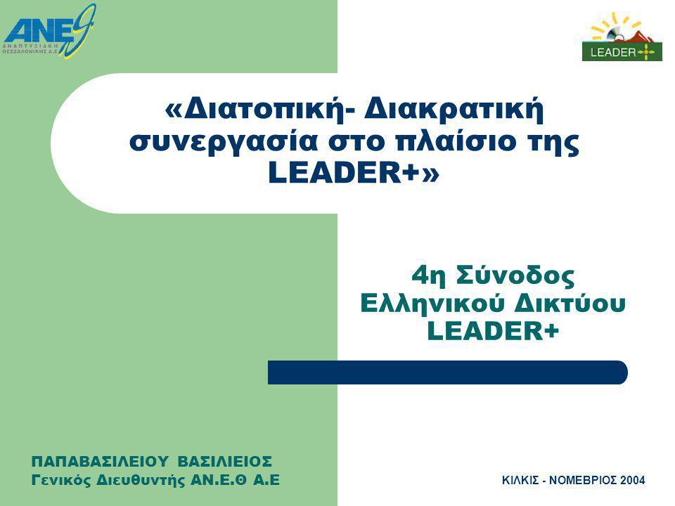 ΚΙΛΚΙΣ - ΝΟΜΕΒΡΙΟΣ 2004 «Διατοπική- Διακρατική συνεργασία στο πλαίσιο της LEADER+» 4η Σύνοδος Ελληνικού Δικτύου LEADER+ ΠΑΠΑΒΑΣΙΛΕΙΟΥ ΒΑΣΙΛΙΕΙΟΣ Γενικός Διευθυντής ΑΝ.Ε.Θ Α.Ε