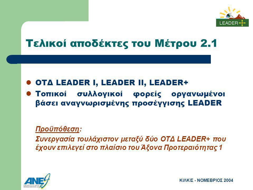 ΚΙΛΚΙΣ - ΝΟΜΕΒΡΙΟΣ 2004 Τελικοί αποδέκτες του Μέτρου 2.1 ΟΤΔ LEADER I, LEADER II, LEADER+ Τοπικοί συλλογικοί φορείς οργανωμένοι βάσει αναγνωρισμένης προσέγγισης LEADER Προϋπόθεση: Συνεργασία τουλάχιστον μεταξύ δύο ΟΤΔ LEADER+ που έχουν επιλεγεί στο πλαίσιο του Άξονα Προτεραιότητας 1