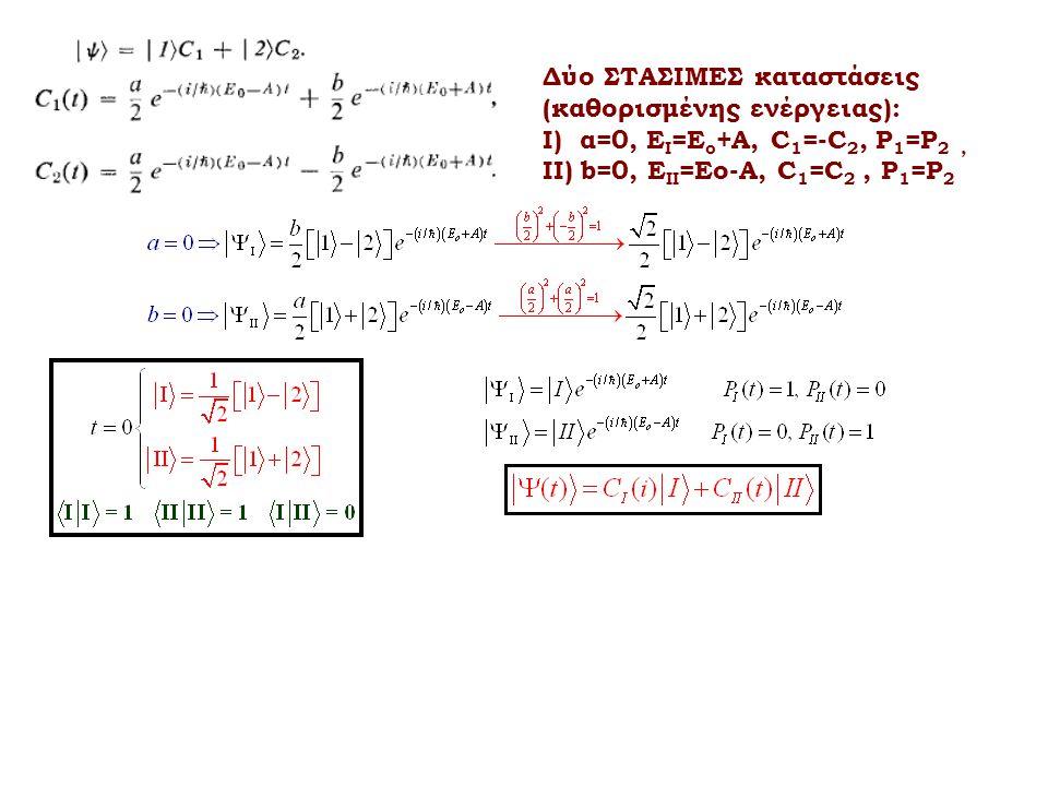 Δύο ΣΤΑΣΙΜΕΣ καταστάσεις (καθορισμένης ενέργειας): Ι) α=0, Ε Ι =Ε ο +Α, C 1 =-C 2, P 1 =P 2, II) b=0, Ε ΙI =Εο-Α, C 1 =C 2, P 1 =P 2