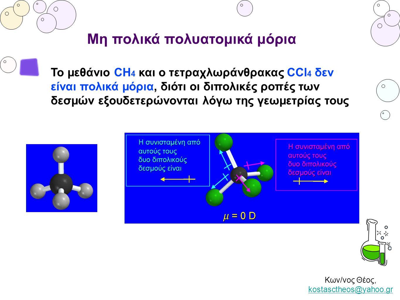 Κων/νος Θέος, kostasctheos@yahoo.gr kostasctheos@yahoo.gr Μη πολικά πολυατομικά μόρια Το μεθάνιο CH 4 και ο τετραχλωράνθρακας CCl 4 δεν είναι πολικά μ