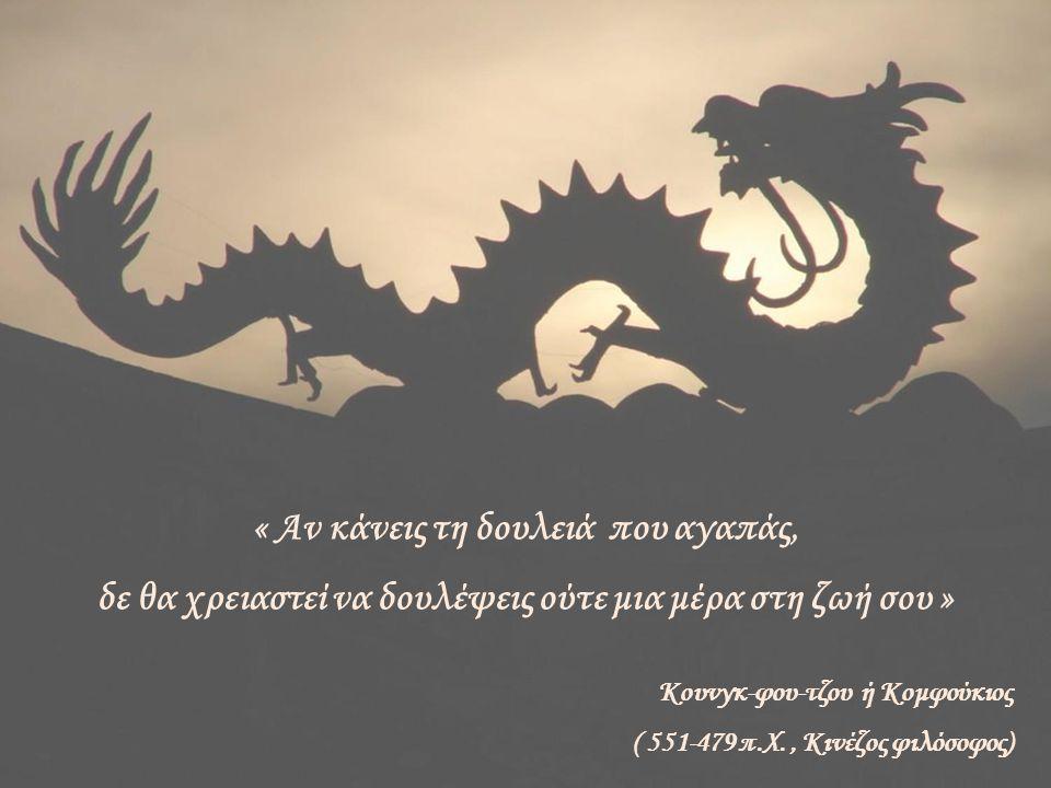 « Αν κάνεις τη δουλειά που αγαπάς, δε θα χρειαστεί να δουλέψεις ούτε μια μέρα στη ζωή σου » Κουνγκ-φου-τζου ή Κομφούκιος ( 551-479 π.X., Κινέζος φιλόσ