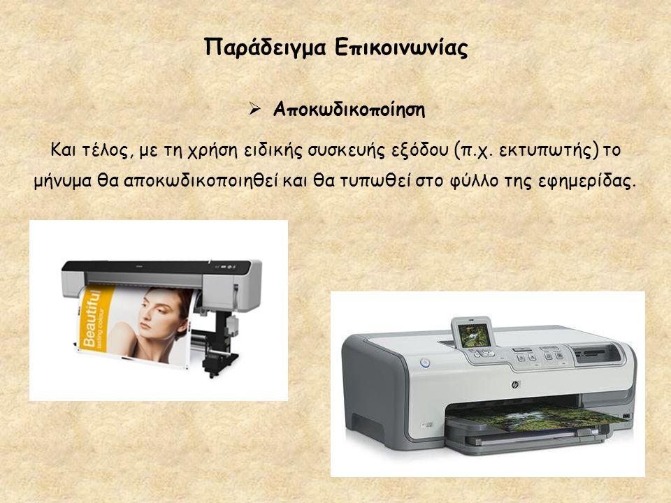 Παράδειγμα Επικοινωνίας  Αποκωδικοποίηση Και τέλος, με τη χρήση ειδικής συσκευής εξόδου (π.χ. εκτυπωτής) το μήνυμα θα αποκωδικοποιηθεί και θα τυπωθεί