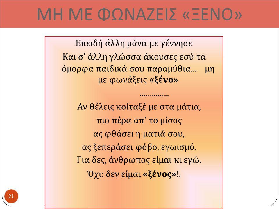ΜΗ ΜΕ ΦΩΝΑΖΕΙΣ « ΞΕΝΟ » Επειδή άλλη μάνα με γέννησε Και σ ' άλλη γλώσσα άκουσες εσύ τα όμορφα παιδικά σου παραμύθια...