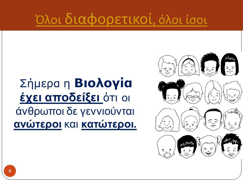 Όλοι διαφορετικοί, όλοι ίσοι Σήμερα η Βιολογία έχει αποδείξει ότι οι άνθρωποι δε γεννιούνται ανώτεροι και κατώτεροι.