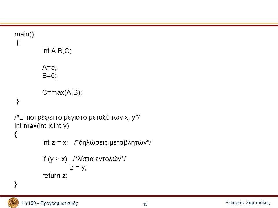 Ξενοφών Ζαμπούλης ΗΥ150 – Προγραμματισμός 15 main() { int A,B,C; A=5; B=6; C=max(A,B); } /*Επιστρέφει το μέγιστο μεταξύ των x, y*/ int max(int x,int y) { int z = x; /*δηλώσεις μεταβλητών*/ if (y > x) /*λίστα εντολών*/ z = y; return z; }