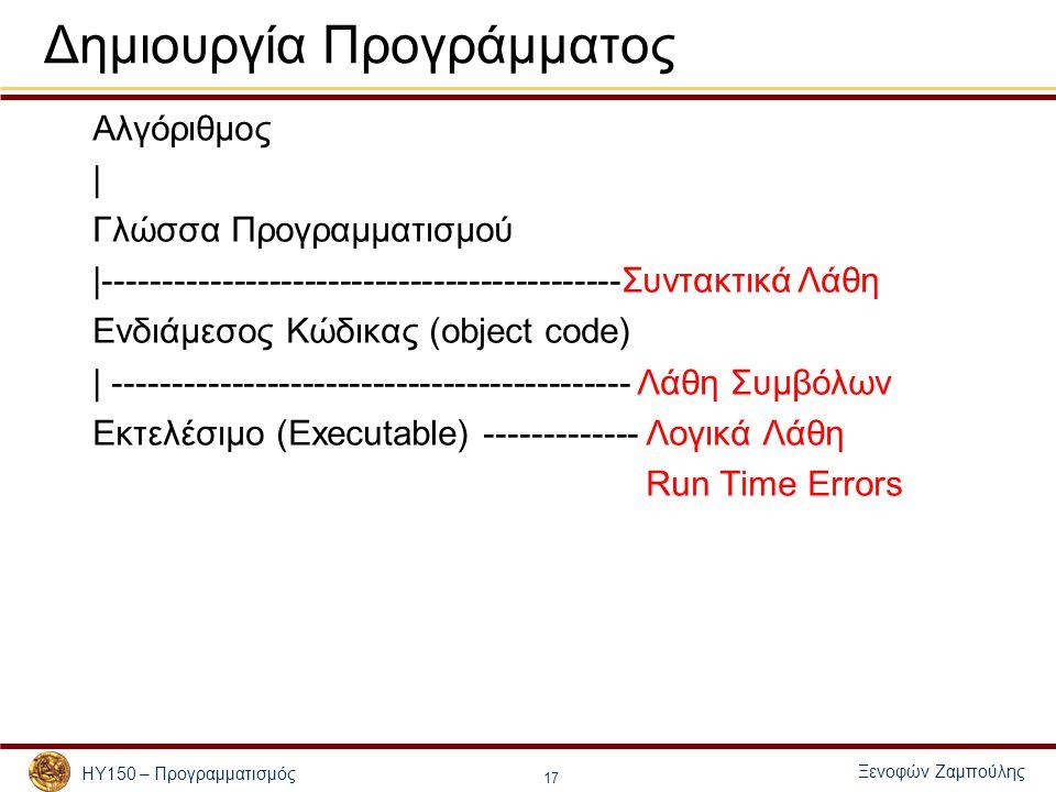 Ξενοφών Ζαμπούλης ΗΥ150 – Προγραμματισμός 17 Δημιουργία Προγράμματος Αλγόριθμος | Γλώσσα Προγραμματισμού |--------------------------------------------Συντακτικά Λάθη Ενδιάμεσος Κώδικας (object code) | -------------------------------------------- Λάθη Συμβόλων Εκτελέσιμο (Executable) ------------- Λογικά Λάθη Run Time Errors