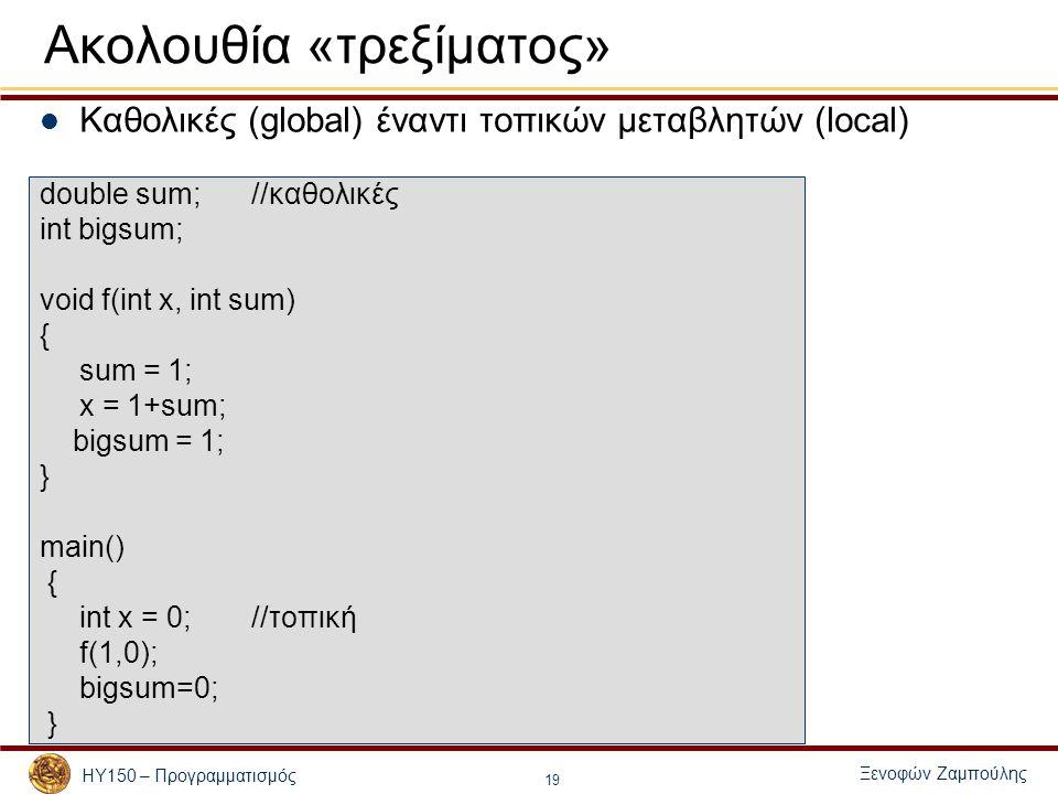 Ξενοφών Ζαμπούλης ΗΥ150 – Προγραμματισμός 19 Ακολουθία «τρεξίματος» Καθολικές (global) έναντι τοπικών μεταβλητών (local) double sum;//καθολικές int bigsum; void f(int x, int sum) { sum = 1; x = 1+sum; bigsum = 1; } main() { int x = 0; //τοπική f(1,0); bigsum=0; }