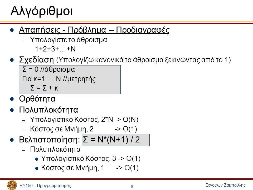 Ξενοφών Ζαμπούλης ΗΥ150 – Προγραμματισμός 5 Αλγόριθμοι Απαιτήσεις - Πρόβλημα – Προδιαγραφές – Υπολογίστε το άθροισμα 1+2+3+…+Ν Σχεδίαση (Υπολογίζω κανονικά το άθροισμα ξεκινώντας από το 1) Σ = 0 //άθροισμα Για κ=1 … Ν //μετρητής Σ = Σ + κ Ορθότητα Πολυπλοκότητα – Υπολογιστικό Κόστος, 2*Ν -> Ο(Ν) – Κόστος σε Μνήμη, 2 -> Ο(1) Βελτιστοποίηση: Σ = Ν*(Ν+1) / 2 – Πολυπλοκότητα Υπολογιστικό Κόστος, 3 -> Ο(1) Κόστος σε Μνήμη, 1 -> Ο(1)