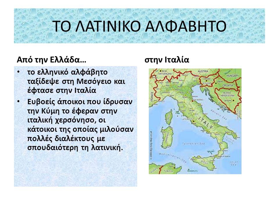 ΤΟ ΛΑΤΙΝΙΚΟ ΑΛΦΑΒΗΤΟ Από την Ελλάδα… το ελληνικό αλφάβητο ταξίδεψε στη Μεσόγειο και έφτασε στην Ιταλία Ευβοείς άποικοι που ίδρυσαν την Κύμη το έφεραν στην ιταλική χερσόνησο, οι κάτοικοι της οποίας μιλούσαν πολλές διαλέκτους με σπουδαιότερη τη λατινική.