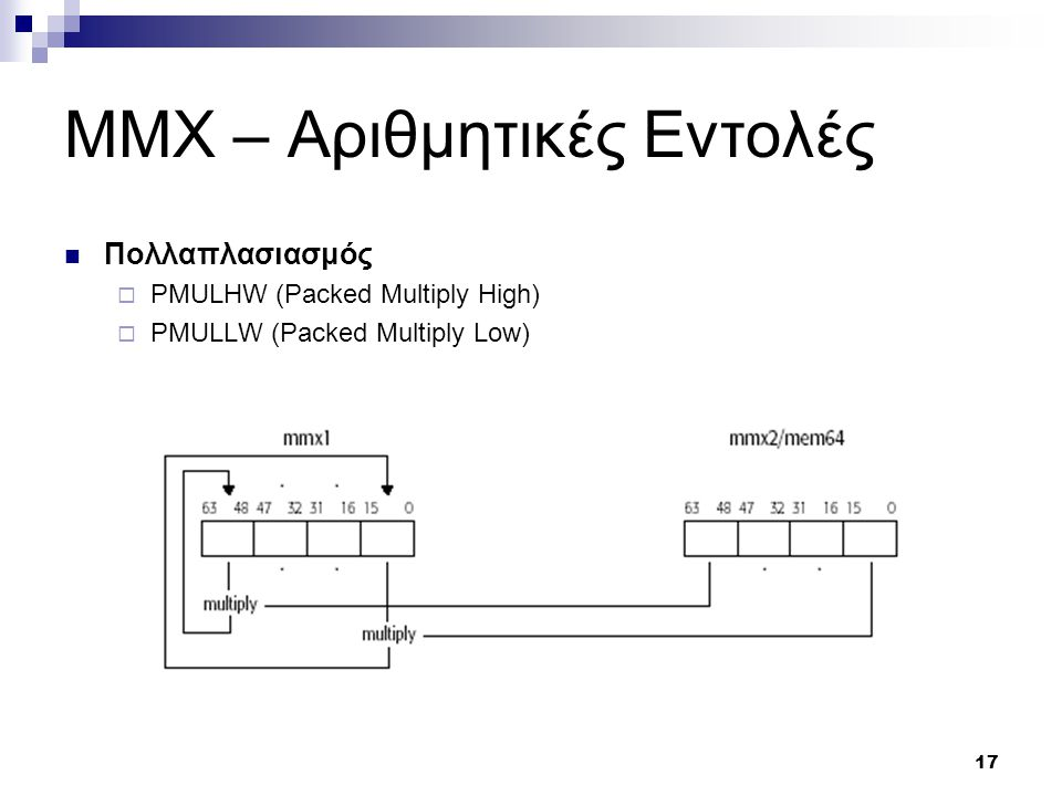 17 MMX – Αριθμητικές Εντολές Πολλαπλασιασμός  PMULHW (Packed Multiply High)  PMULLW (Packed Multiply Low)