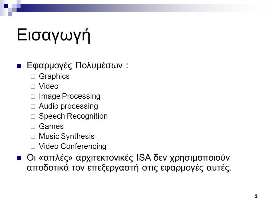 3 Εισαγωγή Εφαρμογές Πολυμέσων :  Graphics  Video  Image Processing  Audio processing  Speech Recognition  Games  Music Synthesis  Video Conferencing Οι «απλές» αρχιτεκτονικές ISA δεν χρησιμοποιούν αποδοτικά τον επεξεργαστή στις εφαρμογές αυτές.