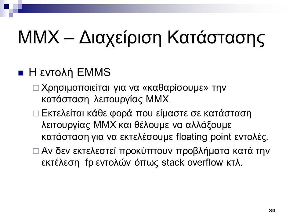 30 ΜΜΧ – Διαχείριση Κατάστασης Η εντολή EMMS  Χρησιμοποιείται για να «καθαρίσουμε» την κατάσταση λειτουργίας MMX  Εκτελείται κάθε φορά που είμαστε σε κατάσταση λειτουργίας MMX και θέλουμε να αλλάξουμε κατάσταση για να εκτελέσουμε floating point εντολές.