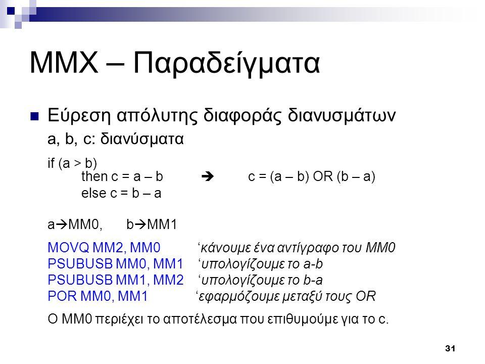 31 MMX – Παραδείγματα Εύρεση απόλυτης διαφοράς διανυσμάτων a, b, c: διανύσματα if (a > b) then c = a – b  c = (a – b) OR (b – a) else c = b – a a  MM0,b  MM1 MOVQ MM2, MM0 'κάνουμε ένα αντίγραφο του MM0 PSUBUSB MM0, MM1 'υπολογίζουμε το a-b PSUBUSB MM1, MM2 'υπολογίζουμε το b-a POR MM0, MM1 'εφαρμόζουμε μεταξύ τους OR O MM0 περιέχει το αποτέλεσμα που επιθυμούμε για το c.