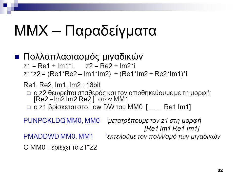 32 MMX – Παραδείγματα Πολλαπλασιασμός μιγαδικών z1 = Re1 + Im1*i,z2 = Re2 + Im2*i z1*z2 = (Re1*Re2 – Im1*Im2) + (Re1*Im2 + Re2*Im1)*i Re1, Re2, Im1, Im2 : 16bit  o z2 θεωρείται σταθερός και τον αποθηκεύουμε με τη μορφή: [Re2 –Im2 Im2 Re2 ] στον ΜΜ1  ο z1 βρίσκεται στο Low DW του ΜΜ0 [......