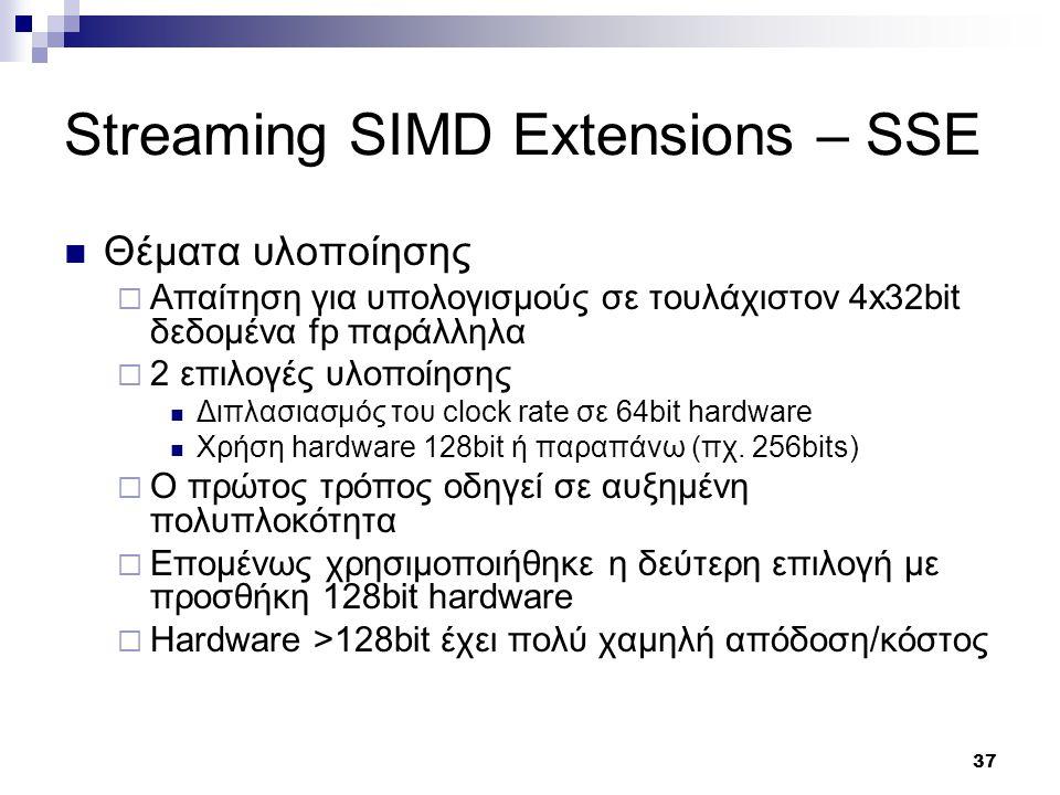 37 Streaming SIMD Extensions – SSE Θέματα υλοποίησης  Απαίτηση για υπολογισμούς σε τουλάχιστον 4x32bit δεδομένα fp παράλληλα  2 επιλογές υλοποίησης Διπλασιασμός του clock rate σε 64bit hardware Χρήση hardware 128bit ή παραπάνω (πχ.