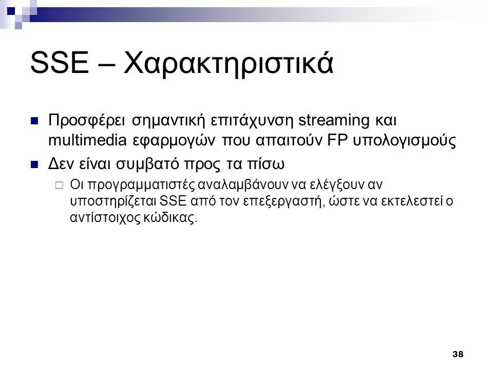 38 SSE – Χαρακτηριστικά Προσφέρει σημαντική επιτάχυνση streaming και multimedia εφαρμογών που απαιτούν FP υπολογισμούς Δεν είναι συμβατό προς τα πίσω  Οι προγραμματιστές αναλαμβάνουν να ελέγξουν αν υποστηρίζεται SSE από τον επεξεργαστή, ώστε να εκτελεστεί ο αντίστοιχος κώδικας.