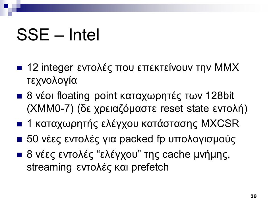 39 SSE – Intel 12 integer εντολές που επεκτείνουν την ΜΜΧ τεχνολογία 8 νέοι floating point καταχωρητές των 128bit (XMM0-7) (δε χρειαζόμαστε reset state εντολή) 1 καταχωρητής ελέγχου κατάστασης MXCSR 50 νέες εντολές για packed fp υπολογισμούς 8 νέες εντολές ελέγχου της cache μνήμης, streaming εντολές και prefetch
