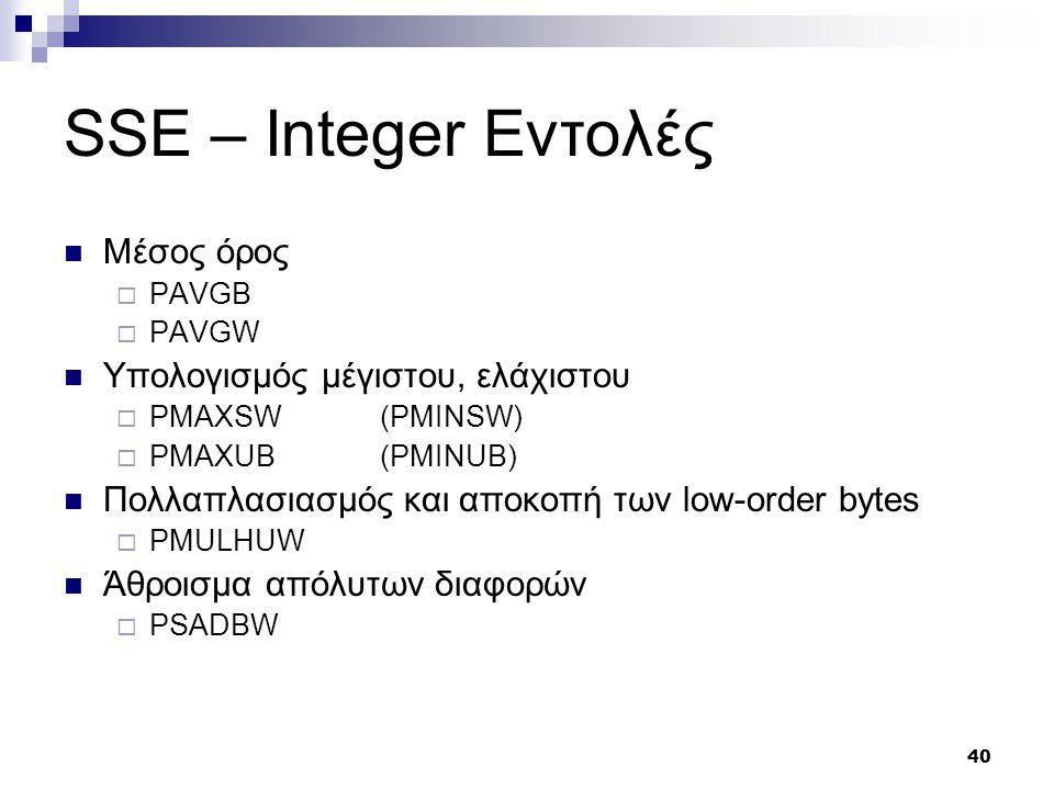 40 SSE – Integer Εντολές Μέσος όρος  PAVGB  PAVGW Υπολογισμός μέγιστου, ελάχιστου  PMAXSW(PMINSW)  PMAXUB (PMINUB) Πολλαπλασιασμός και αποκοπή των low-order bytes  PMULHUW Άθροισμα απόλυτων διαφορών  PSADBW